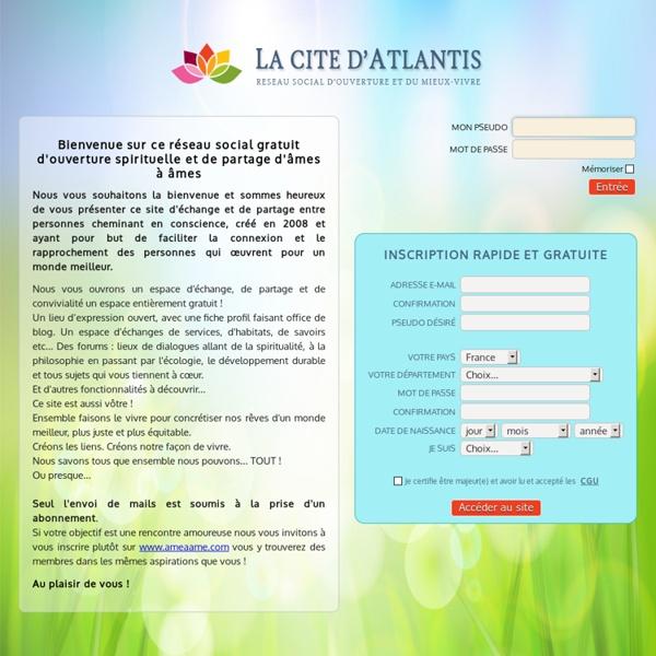 La cité d'Atlantis : avec plus de 22000 membres, ce site est le 1er réseau social francophone du mieux-vivre à avoir vu le jour sur la toile ! Epanouissement, bien-être, psychologie, philosophie. Cet espace permet la mise en relation personnelle et profes