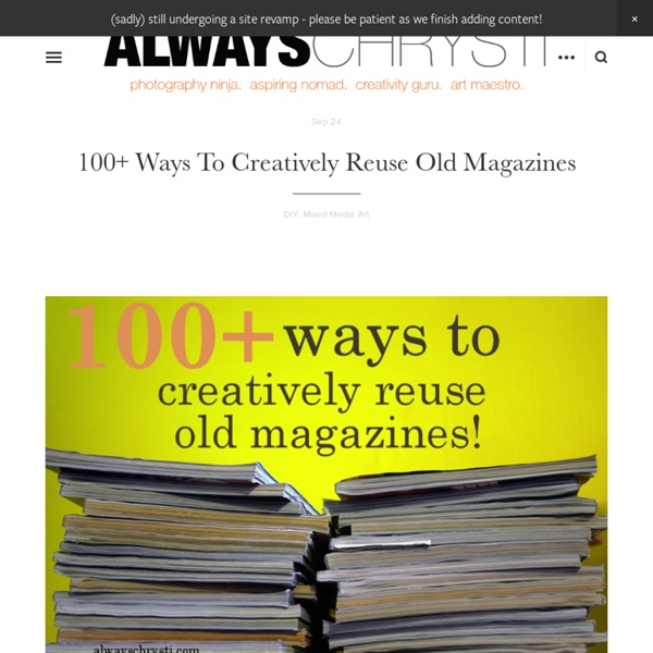 Always Chrysti - Always Chrysti - 100+ Ways to Creatively Reuse OldMagazines