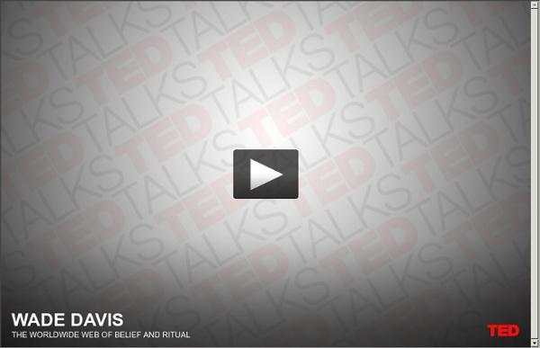 Wade Davis on the worldwide web of belief and ritual