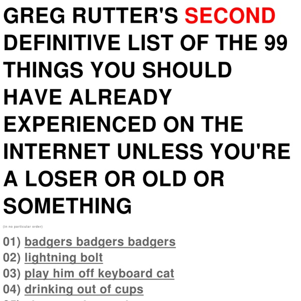 Greg Rutter's Second Definitive List of The 99 Things You Should Have Already Experienced On The Internet Unless You're a Loser or Old or Something
