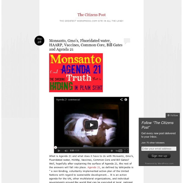 Monsanto, Gmo's, Fluoridated water, HAARP, Vaccines, Common Core, Bill Gates and Agenda 21