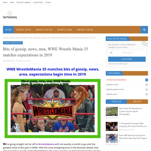 Bits of gossip, news, area, WWE Wrestle Mania 35 matches expectations in 2019