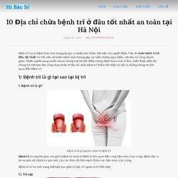 10 Địa chỉ chữa bệnh trĩ ở đâu tốt nhất an toàn tại Hà Nội