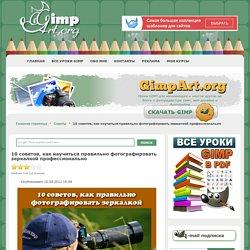 10 советов, как научиться правильно фотографировать зеркалкой профессионально - Советы - www.GimpArt.Org