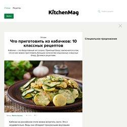 Что приготовить из кабачков: 10 классных рецептов - KitchenMag.ru