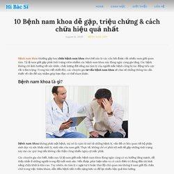 10 Bệnh nam khoa dễ gặp, triệu chứng & cách chữa hiệu quả nhất