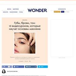 Губы, брови, тон: 10 видеоуроков, которые научат основам макияжа — Wonderzine