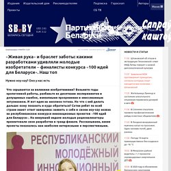 «Живая рука» и браслет заботы: какими разработками удивляли молодые изобретатели – финалисты конкурса «100 идей для Беларуси». Наш топ