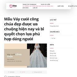 [+15] Mẫu váy cưới CÔNG CHÚA đẹp nhất. Váy cưới công chúa hết thời?