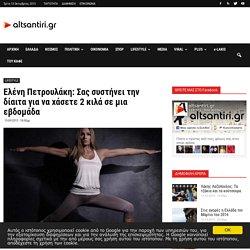 Ελένη Πετρουλάκη: Σας συστήνει την δίαιτα για να χάσετε 2 κιλά σε μια εβδομάδα