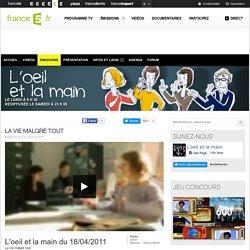 La vie malgré tout - 18/04/2011 - News et vidéos en replay - L'œil et la main
