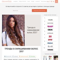 Тренды в окрашивании волос 2017 - DiscoverStyle.ru