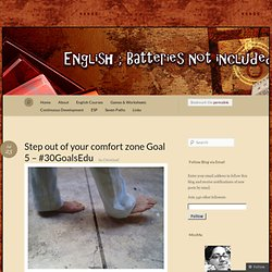 Step out of your comfort zone Goal 5 – #30GoalsEdu « English - Batteries not included...