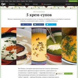 Сезонные рецепты: 5 крем-супов – «Афиша-Еда»