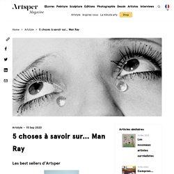 5 choses à savoir sur… Man Ray