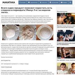 Всего один продукт поможет перестать есть сладкое и переедать! Минус 5 кг за неделю легко. » MAKATAKA
