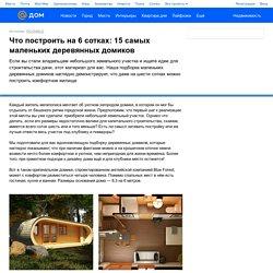 Что построить на 6 сотках: 15 самых маленьких деревянных домиков - Дом Mail.ru