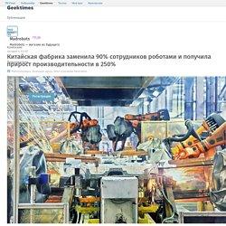 Китайская фабрика заменила 90% сотрудников роботами и получила прирост производительности в 250% / Geektimes