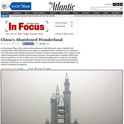 China's Abandoned Wonderland - In Focus - The Atlantic