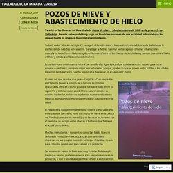 POZOS DE NIEVE Y ABASTECIMIENTO DE HIELO – Valladolid, la mirada curiosa