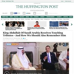King Abdullah Of Saudi Arabia Receives Touching Tributes - And How We Should Also Remember Him