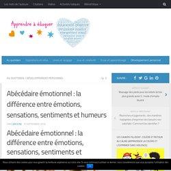 Abécédaire émotionnel : la différence entre émotions, sensations, sentiments et humeurs