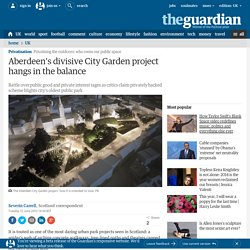 Aberdeen's divisive City Garden project hangs in the balance | UK news