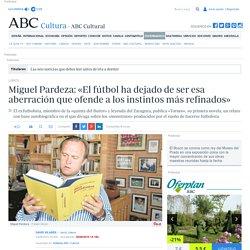 Miguel Pardeza: «El fútbol ha dejado de ser esa aberración que ofende a los instintos más refinados»
