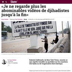 «Je ne regarde plus les abominables vidéos de djihadistes jusqu'à la fin»