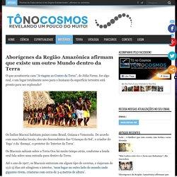 Aborígenes da Região Amazônica afirmam que existe um outro Mundo dentro da Terra