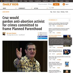 Cruz would pardon anti-abortion activist for crimes committed to frame Planned Parenthood