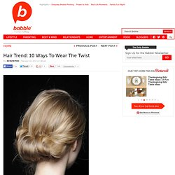 Find out about Spring Summer 2012 Hair Trends &10 Ways To Wear The Twist