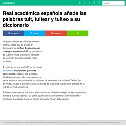 Real académica española añade las palabras tuit, tuitear y tuiteo a su diccionario - GrupoGeek