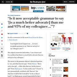 """Is it now acceptable grammar to say '[is a much better advocate] than me and 95% of my colleagues …'""?"