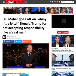 Bill Maher goes off on 'whiny little b*tch' Donald Trump for not accepting responsibility like a 'real man'
