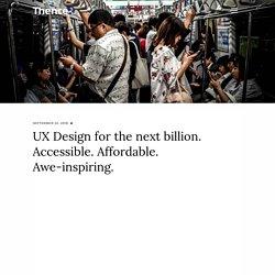 UX Design for next billion. Accessible. Affordabe. Awe-inspiring.