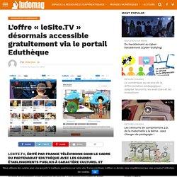 L'offre « leSite.TV » désormais accessible gratuitement via le portail Eduthèque – Ludovia Magazine