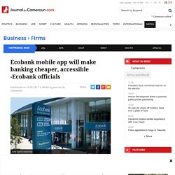 Ecobank mobile app will make banking cheaper, accessible -Ecobank officials - Journal du Cameroun