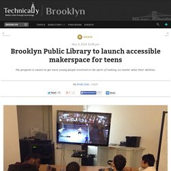 Brooklyn Public Library to launch accessible makerspace for teens - Technically Brooklyn