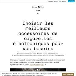 Choisir les meilleurs accessoires de cigarettes électroniques pour vos besoins – Site Title