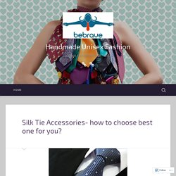 Silk Tie Accessories- how to choose best one for you? – Handmade Unisex Fashion