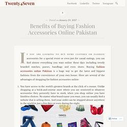 Benefits of Buying Fashion Accessories Online Pakistan – Twenty4Seven