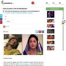 Ishita Saves Roshni in Yeh Hai Mohabbatein: Guesskaro