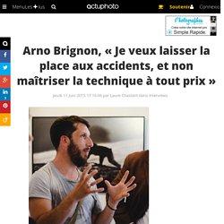 Arno Brignon, « Je veux laisser la place aux accidents, et non maîtriser la technique à tout prix »