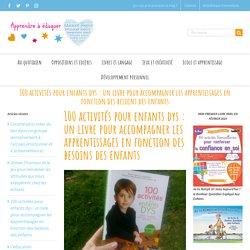 100 activités pour enfants dys : un livre pour accompagner les apprentissages en fonction des besoins des enfants