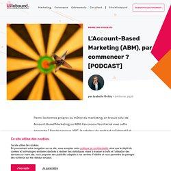 L'Account-Based Marketing (ABM), par où commencer ? [PODCAST]