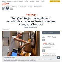 L ECHO REPUBLICAIN 31/07/18 Antigaspi - Too good to go, une appli pour acheter des invendus trois fois moins cher, sur Chartres