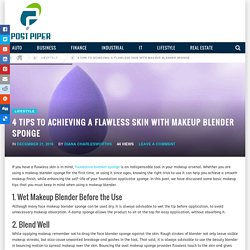 4 Tips to Achieving a Flawless Skin with Makeup Blender Sponge - Post Piper