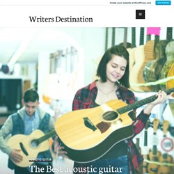 The Best acoustic guitar under $1000 is Just a Click Away – Writers Destination