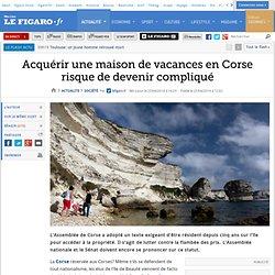 Acquérir une maison de vacances en Corse risque de devenir compliqué